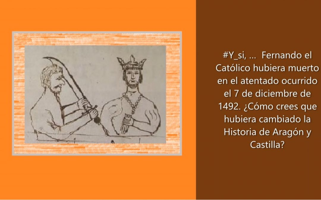 #Y_si, …  Fernando el Católico hubiera muerto en el atentado ocurrido el 7 de diciembre de 1492. ¿Cómo crees que hubiera cambiado la Historia de Aragón y Castilla?