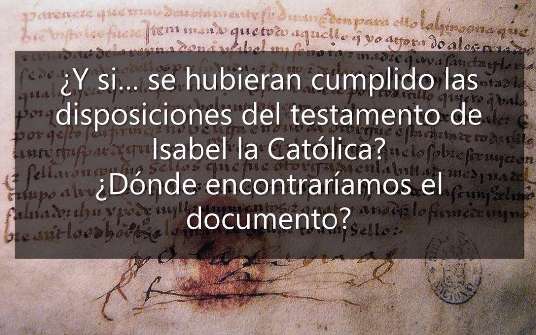 ¿#Y_si… se hubieran cumplido las disposiciones del testamento de Isabel la Católica? ¿dónde encontraríamos el documento?